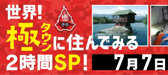 『世界!極タウンに住んでみるSP』 7月7日(土) -一部差し替えになりました